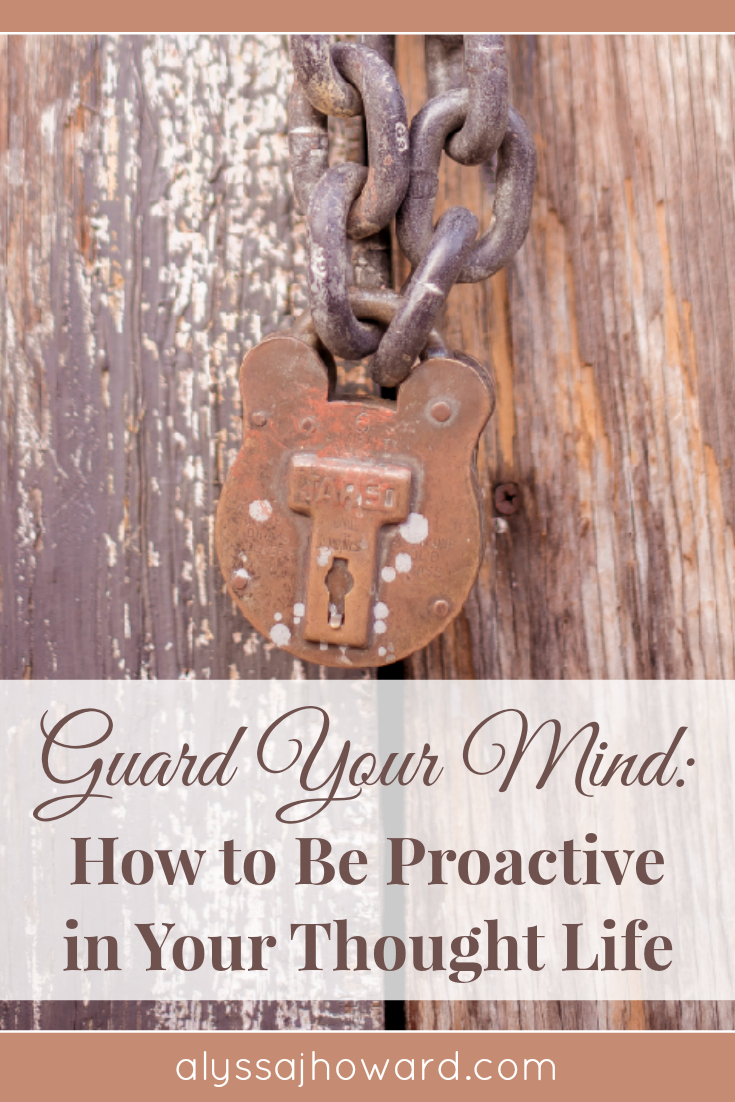 Guard Your Mind: How to Be Proactive in Your Thought Life | alyssajhoward.com