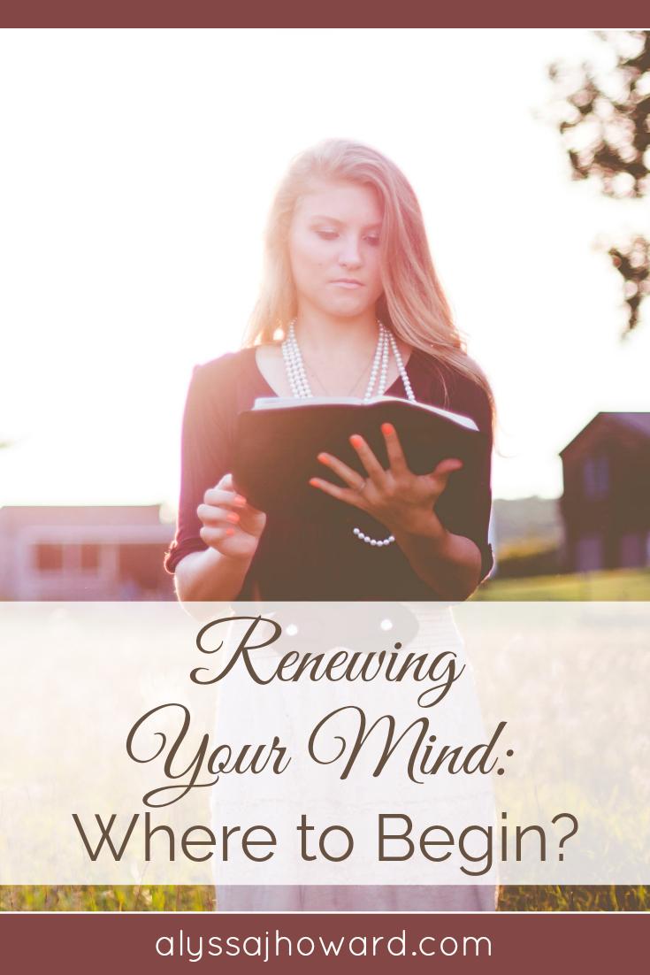 Renewing Your Mind: Where to Begin? | alyssajhoward.com