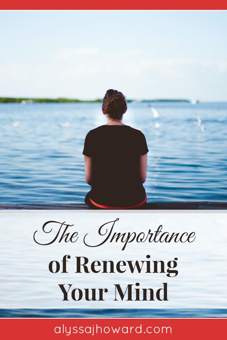 The Importance of Renewing Your Mind   alyssajhoward.com