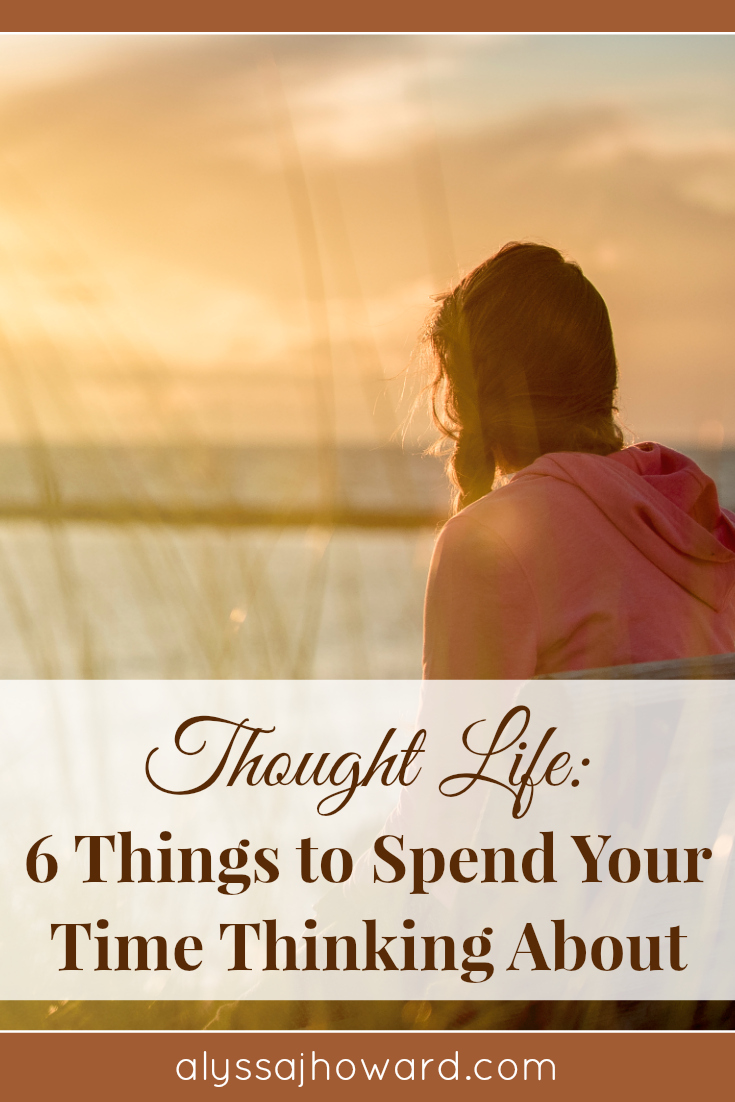 Thought Life: 6 Things to Spend Your Time Thinking About | alyssajhoward.com
