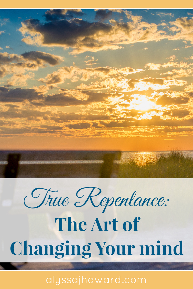 True Repentance: The Art of Changing Your Mind | alyssajhoward.com