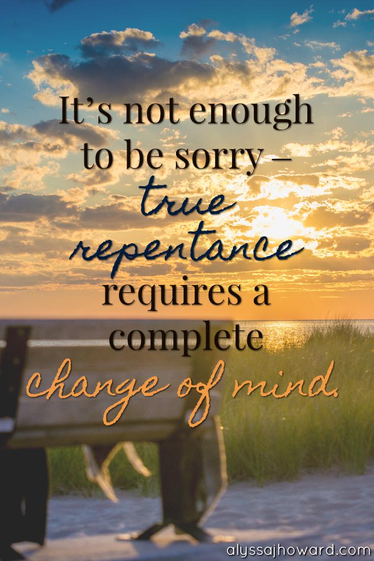 True Repentance: The Art of Changing Your Mind | alyssajhoward.com