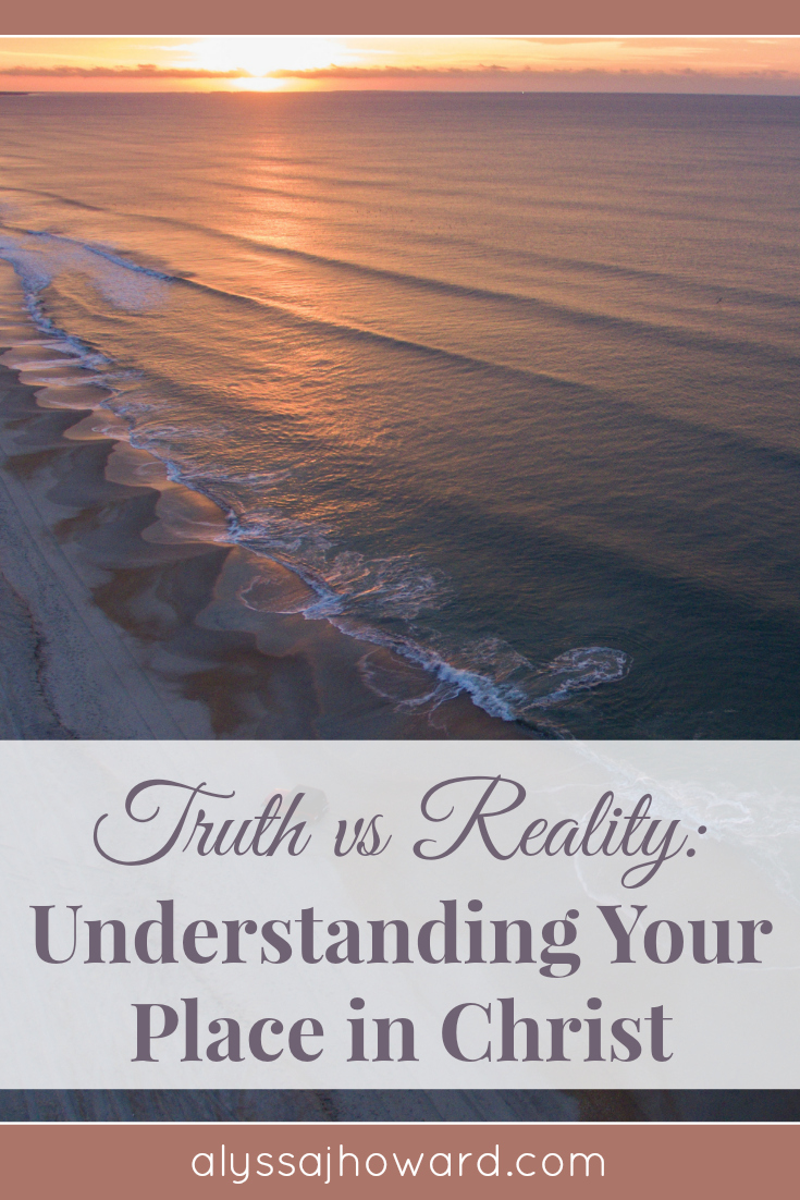 Truth vs Reality: Understanding Your Place in Christ | alyssajhoward.com