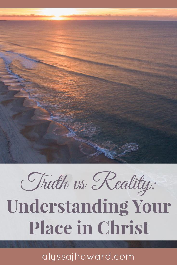Truth vs Reality: Understanding Your Place in Christ | alyssajhoward.com