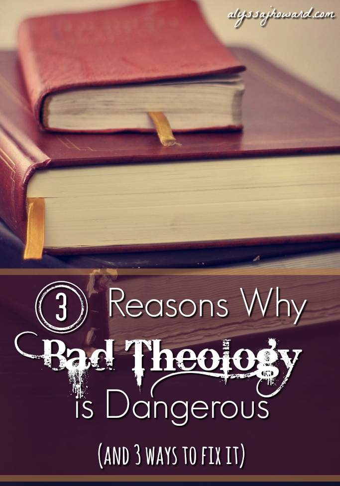 3 Reasons Why Bad Theology is Dangerous (and 3 ways to fix it) | alyssajhoward.com