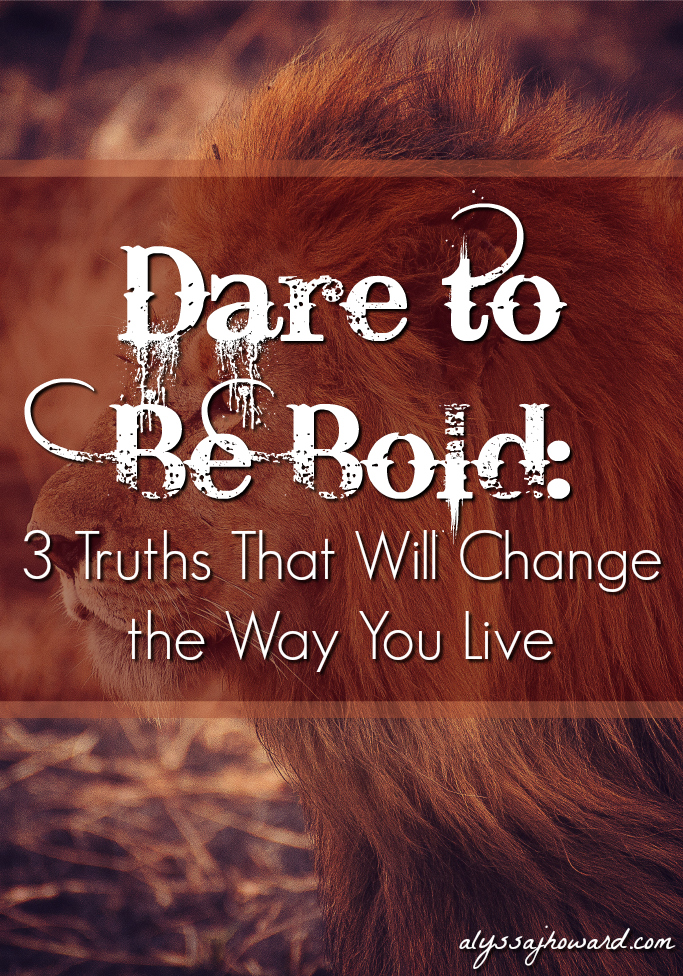 Dare to Be Bold: 3 Truths That Will Change the Way You Live   alyssajhoward.com