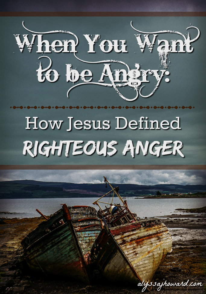 When You Want to be Angry: How Jesus Defined Righteous Anger   alyssajhoward.com