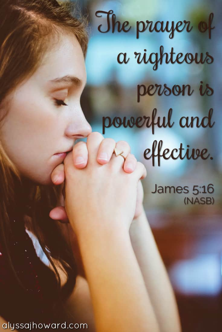 The prayer of a righteous person is powerful and effective. - James 5:16
