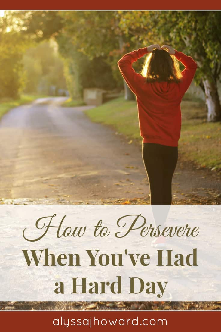 How to Persevere When You've Had a Hard Day | alyssajhoward.com