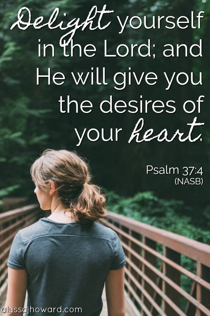 Delight yourself in the Lord; and He will give you the desires of your heart. - Psalm 37:4