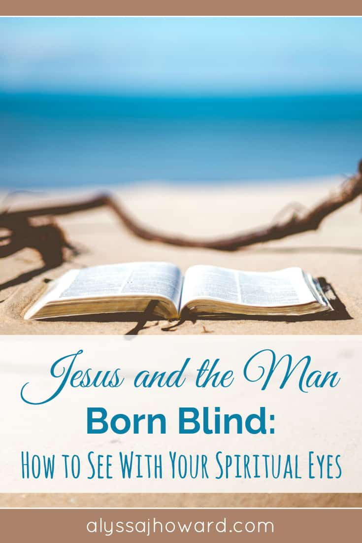 Jesus and the Man Born Blind: How to See With Your Spiritual Eyes   alyssajhoward.com