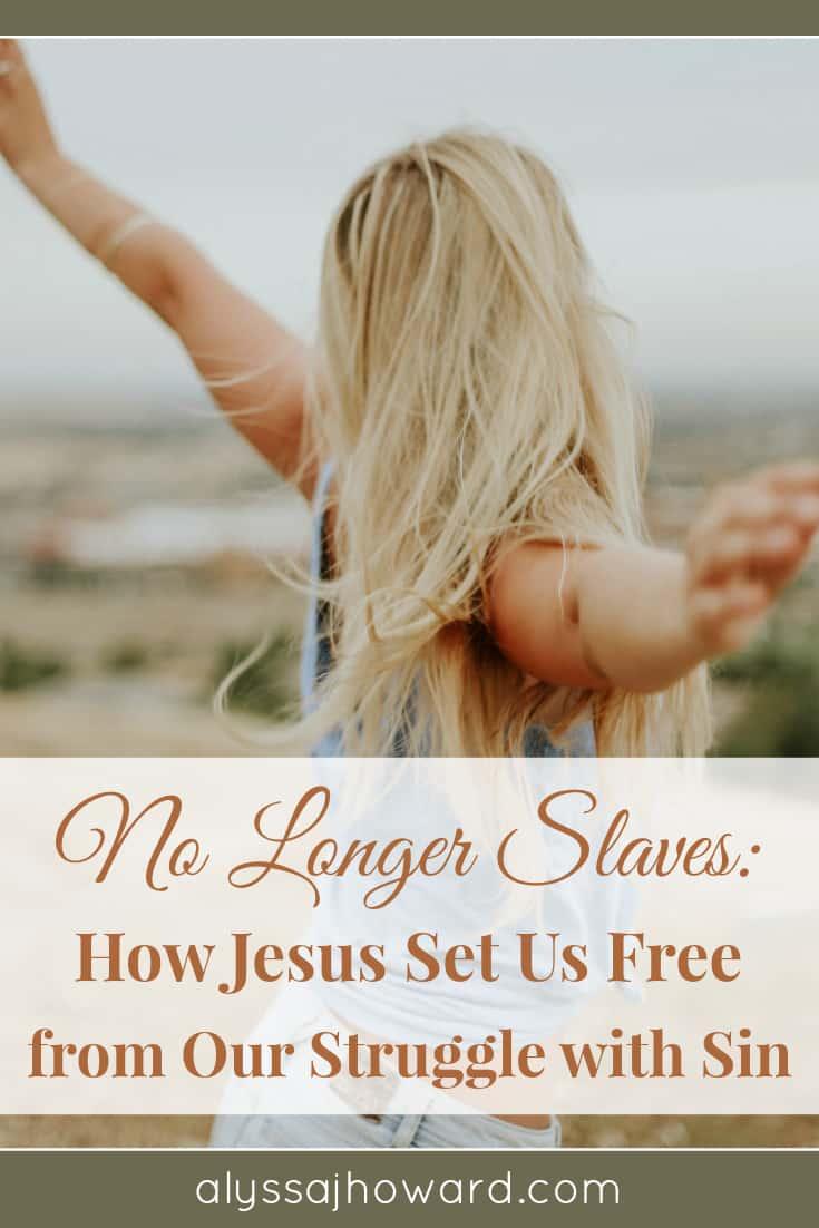 No Longer Slaves: How Jesus Set Us Free from Our Struggle with Sin | alyssajhoward.com