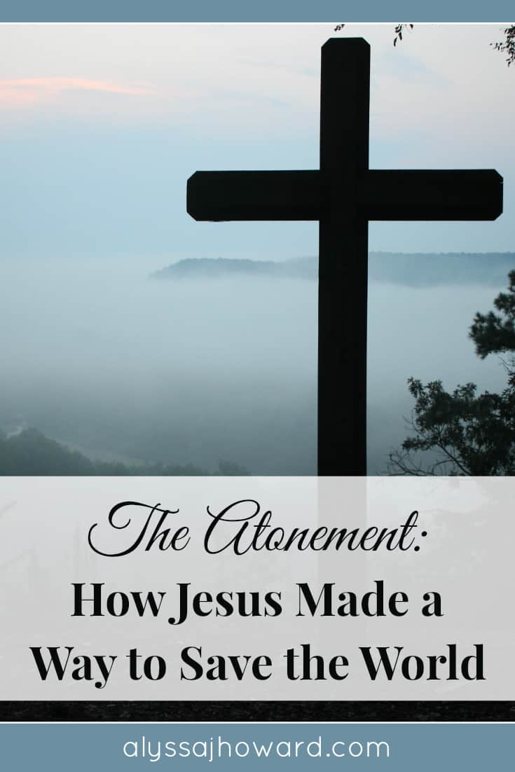 The Atonement: How Jesus Made a Way to Save the World | alyssajhoward.com