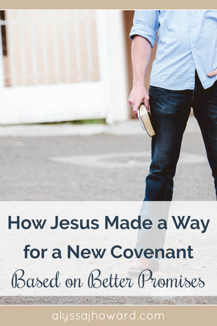 How Jesus Made a Way for a New Covenant Based on Better Promises | alyssajhoward.com