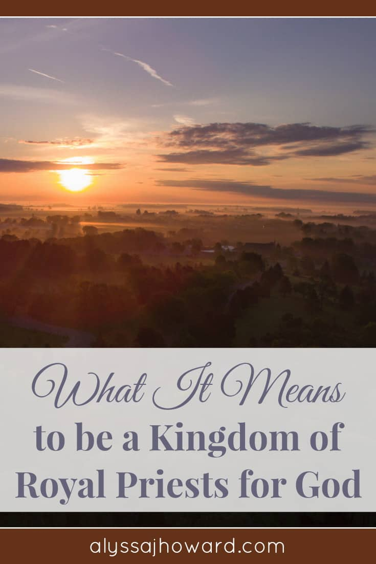 What It Means to be a Kingdom of Royal Priests for God | alyssajhoward.com