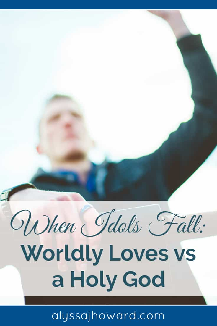 When Idols Fall: Worldly Loves vs a Holy God | alyssajhoward.com