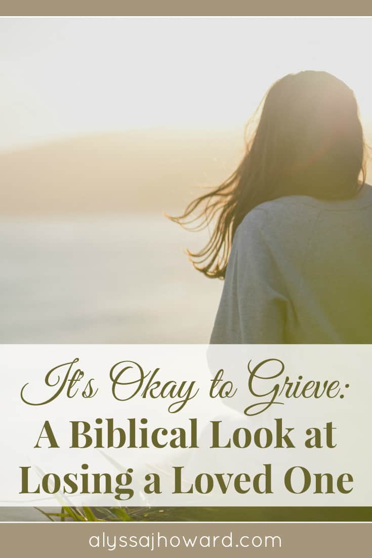 It's Okay to Grieve: A Biblical Look at Losing a Loved One | alyssajhoward.com