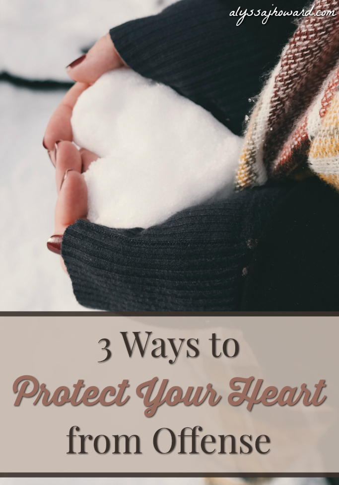 3 Ways to Protect Your Heart from Offense | alyssajhoward.com