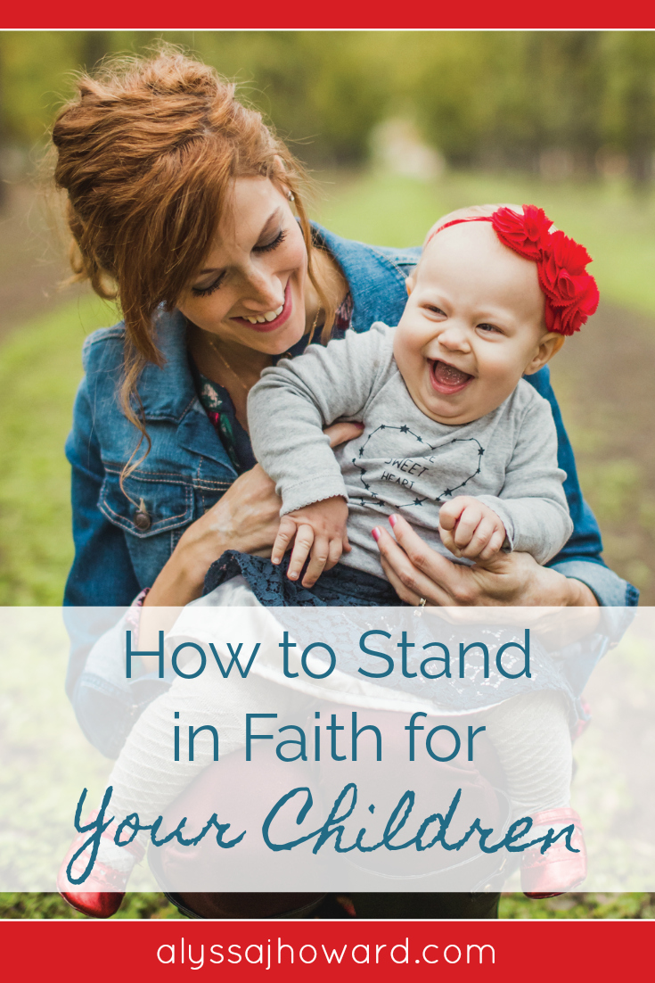 How to Stand in Faith for Your Children   alyssajhoward.com