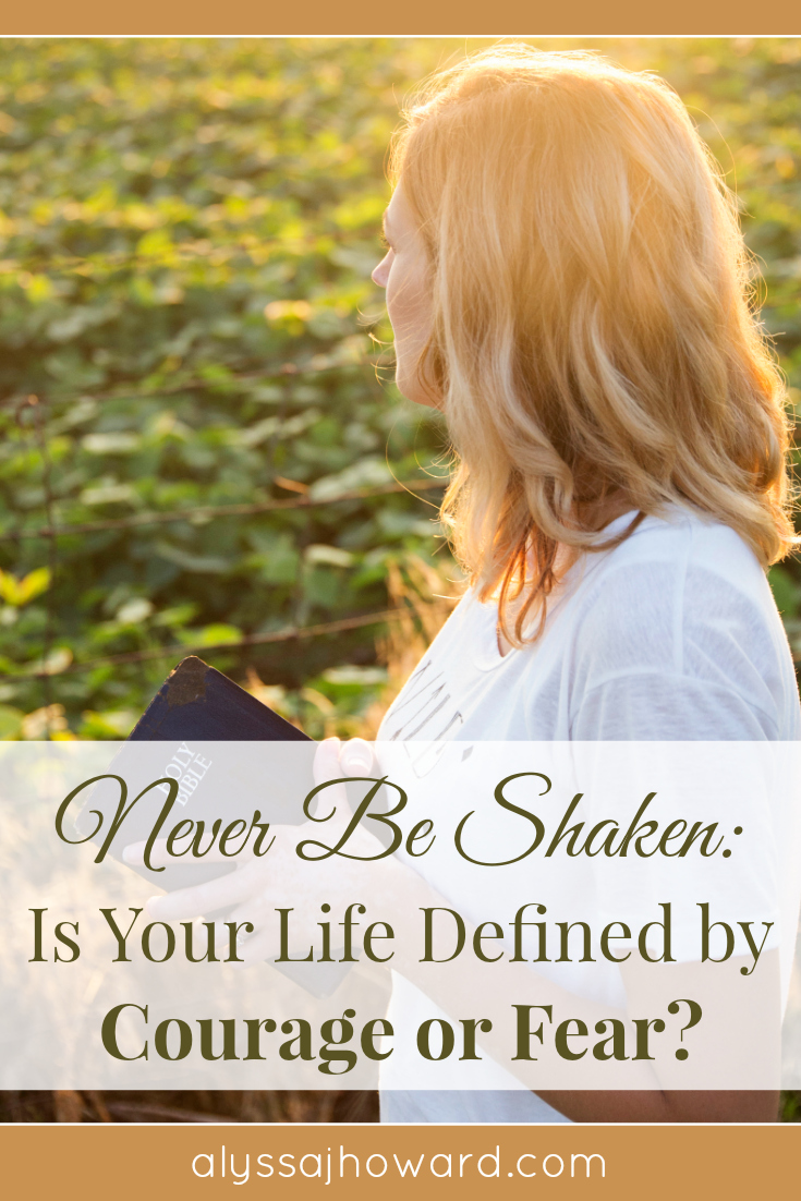 Never Be Shaken: Is Your Life Defined by Courage or Fear? | alyssajhoward.com