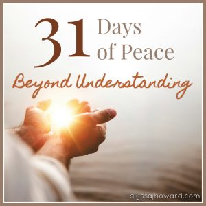 31 Days of Peace Beyond Understanding | alyssajhoward.com