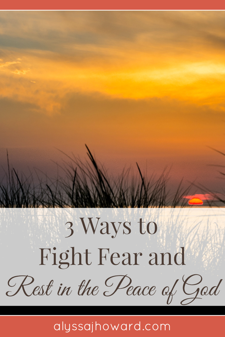 3 Ways to Fight Fear and Rest in the Peace of God | alyssajhoward.com
