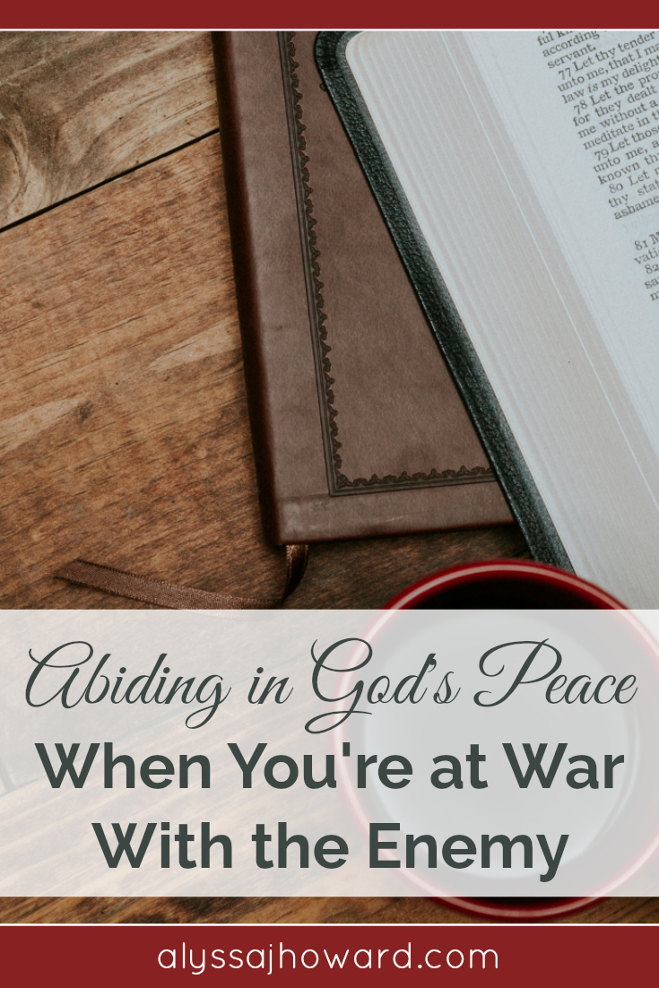 Abiding in God's Peace When You're at War with the Enemy | alyssajhoward.com