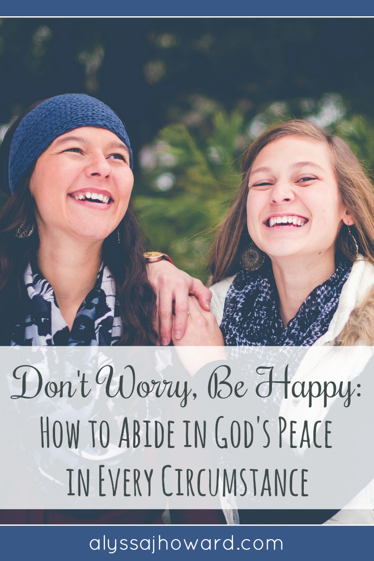 Don't Worry, Be Happy: How to Abide in God's Peace in Every Circumstance | alyssajhoward.com
