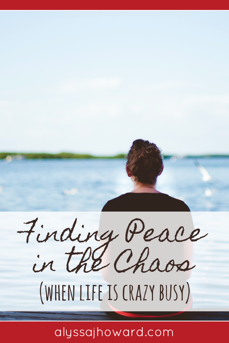 Finding Peace in the Chaos (when life is crazy busy)   alyssajhoward.com