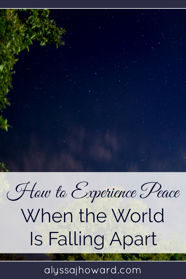 How to Experience Peace When the World is Falling Apart | alyssajhoward.com