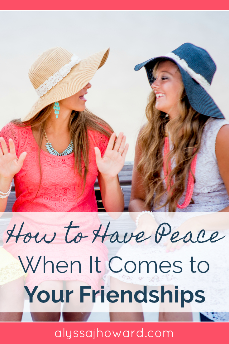 How to Have Peace When It Comes to Your Friendships   alyssajhoward.com