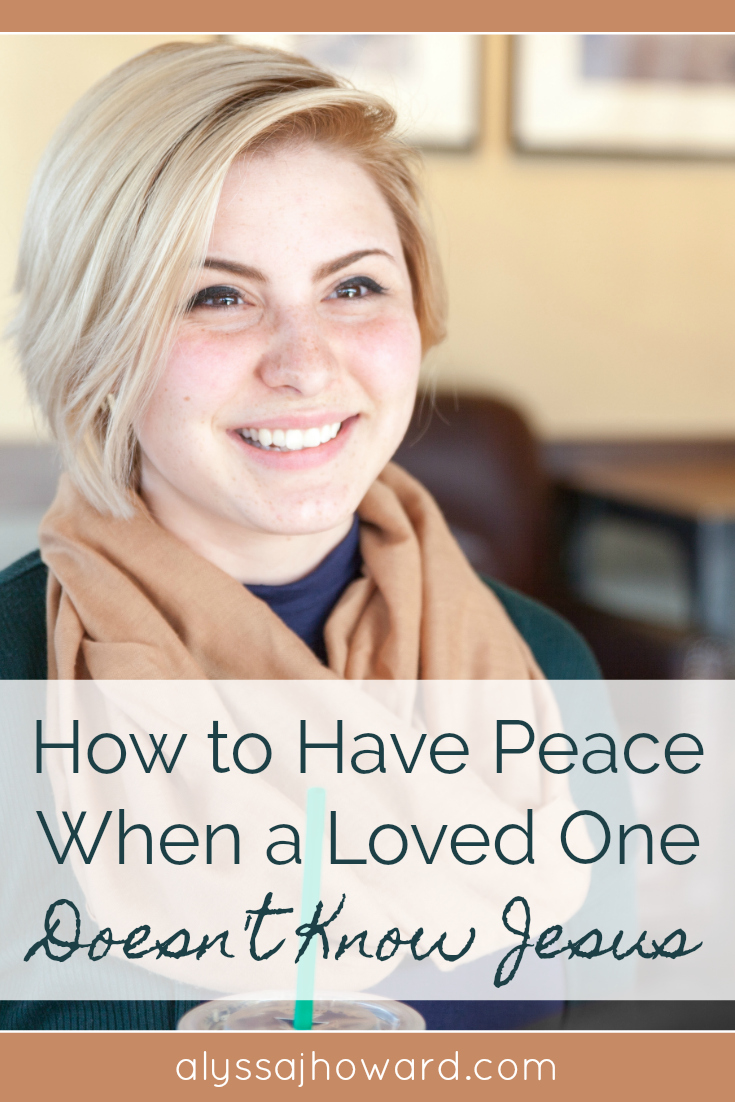 How to Have Peace When a Loved One Doesn't Know Jesus | alyssajhoward.com