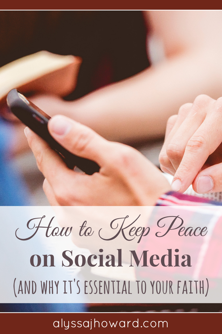 How to Keep Peace on Social Media (and why it's essential to your faith) | alyssajhoward.com