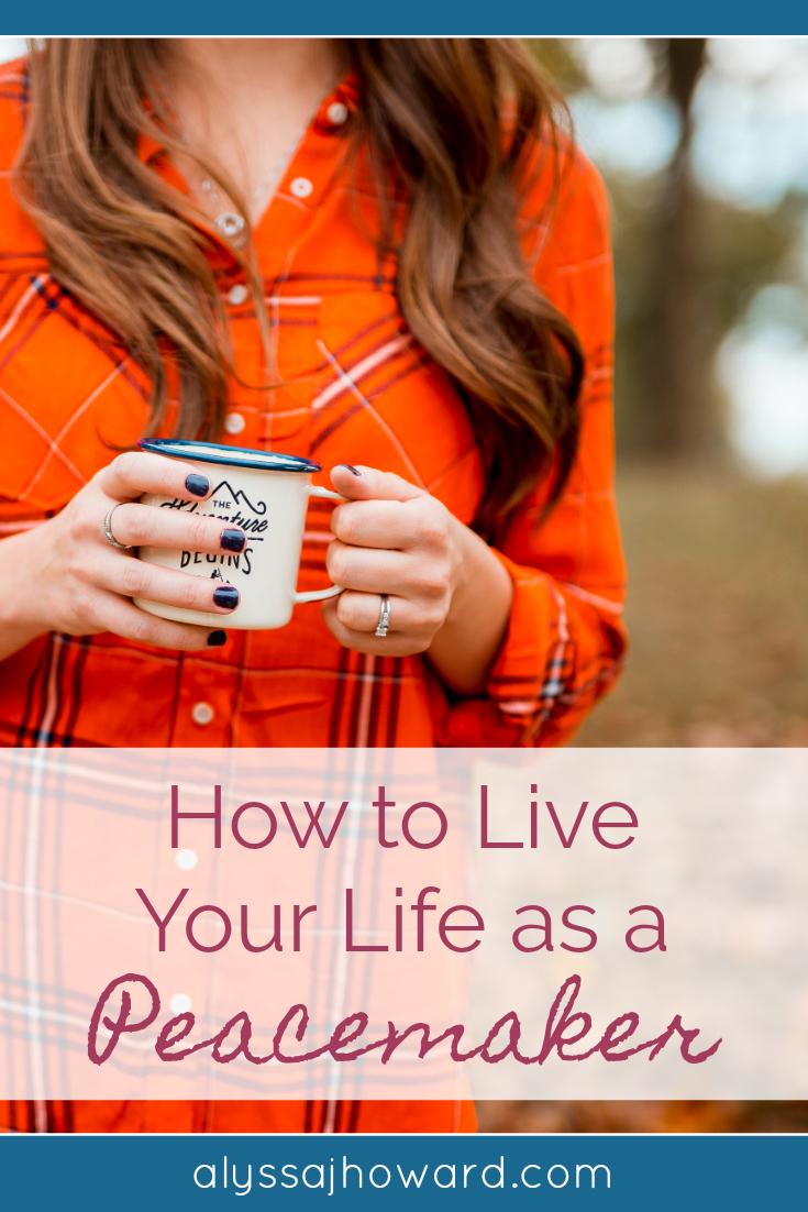 How to Live Your Life as a Peacemaker | alyssajhoward.com