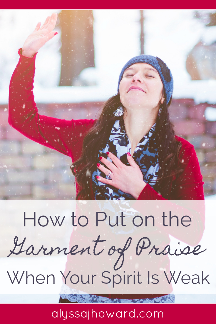 How to Put on the Garment of Praise When Your Spirit Is Weak | alyssajhoward.com