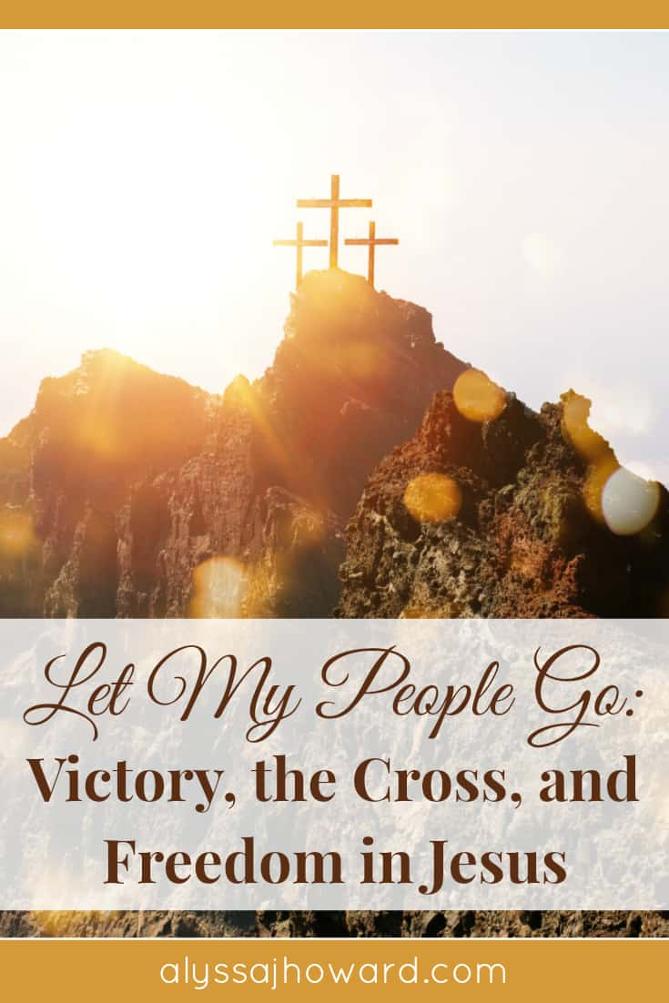 Let My People Go: Victory, the Cross, and Freedom in Jesus | alyssajhoward.com