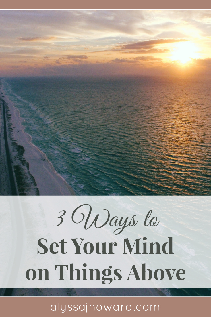 3 Ways to Set Your Mind on Things Above | alyssajhoward.com