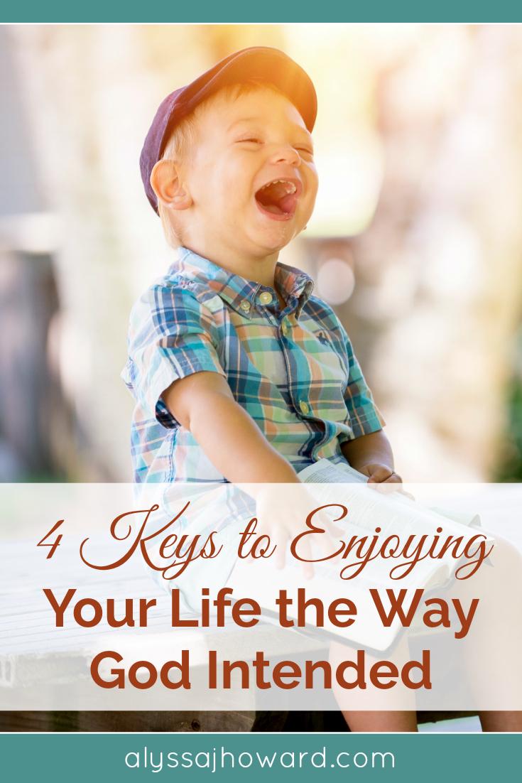 4 Keys to Enjoying Your Life the Way God Intended   alyssajhoward.com