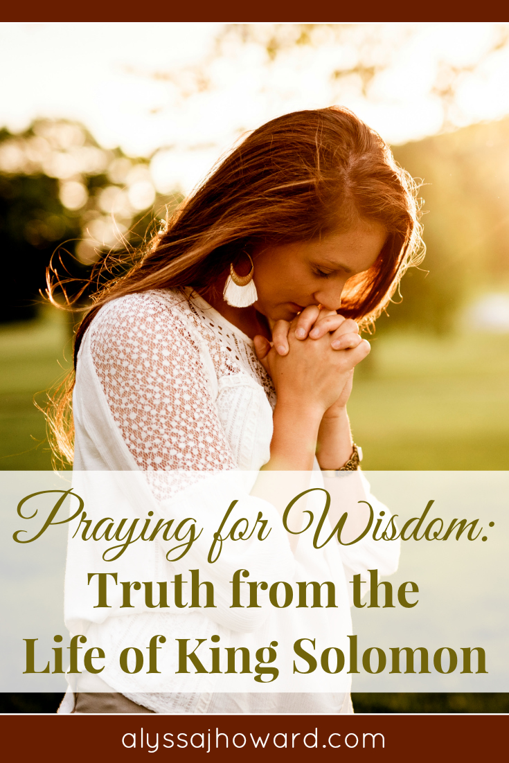 Praying for Wisdom: Truth from the Life of King Solomon | alyssajhoward.com