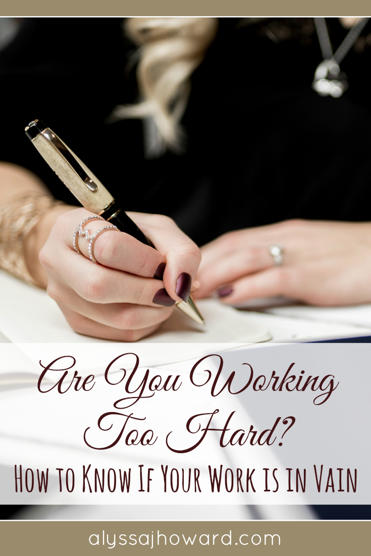 Are You Working Too Hard? How to Know If Your Work Is in Vain | alyssajhoward.com
