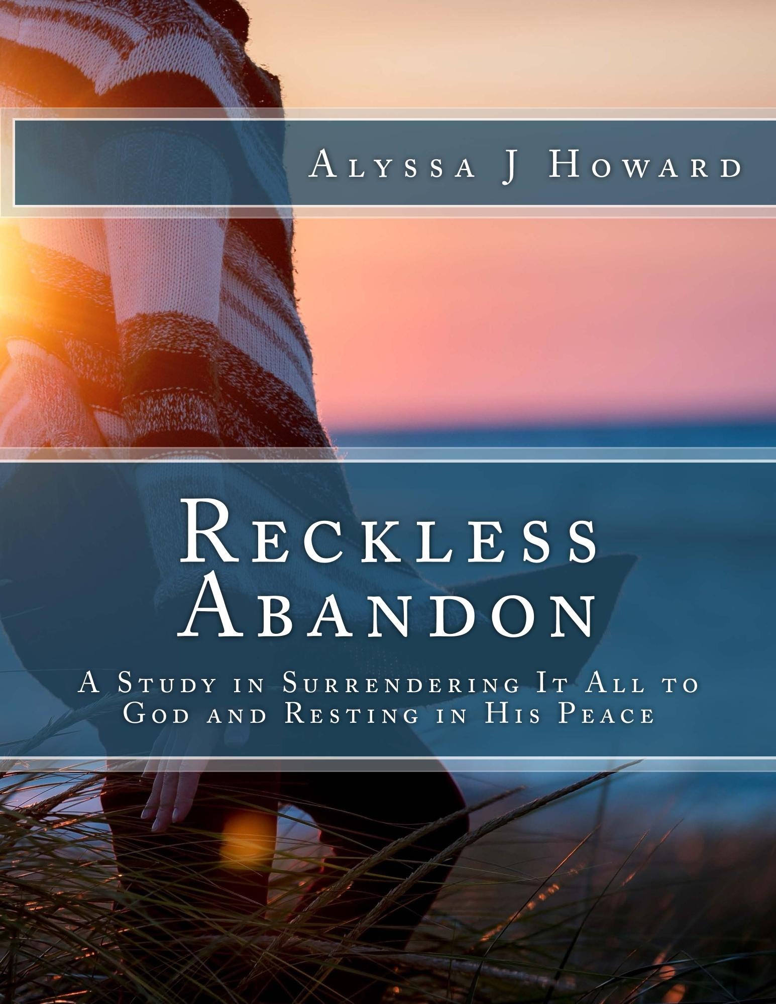 Reckless Abandon: A Study in Surrendering It All to God and Resting in His Peace | alyssajhoward.com