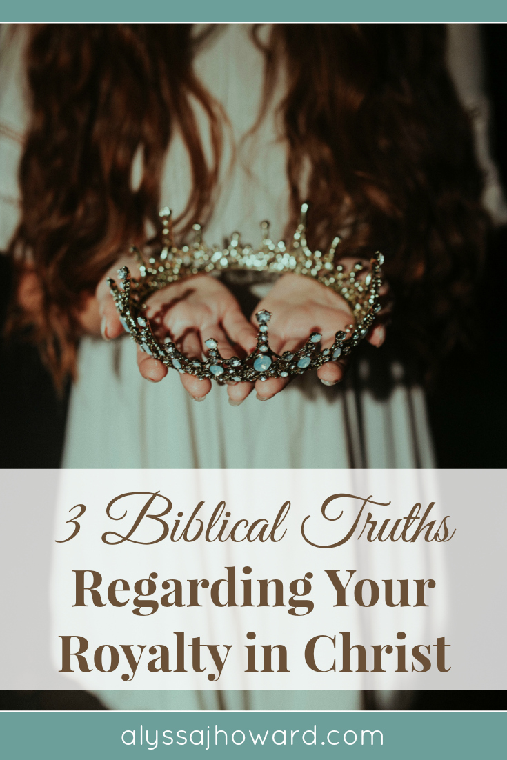 3 Biblical Truths Regarding Your Royal Identity in Christ | alyssajhoward.com