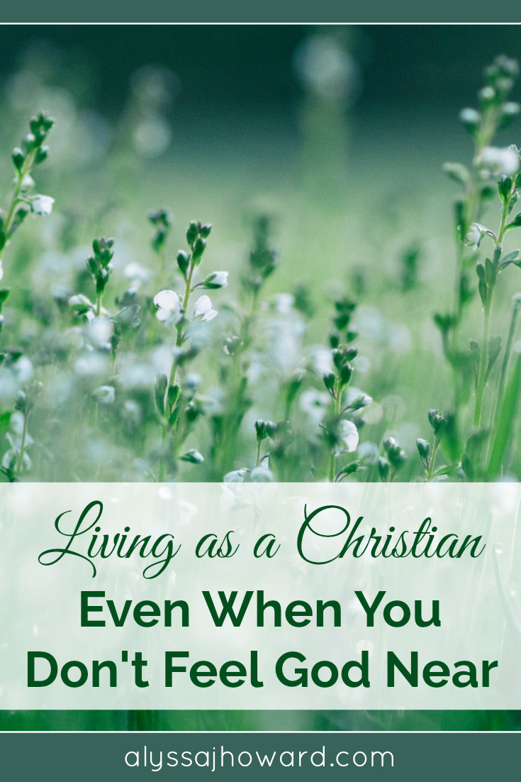 Living as a Christian Even When You Don't Feel God Near | alyssajhoward.com