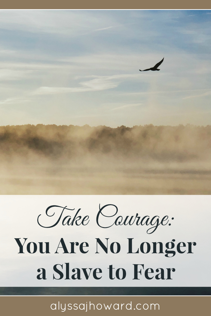 Take Courage: You Are No Longer a Slave to Fear | alyssajhoward.com