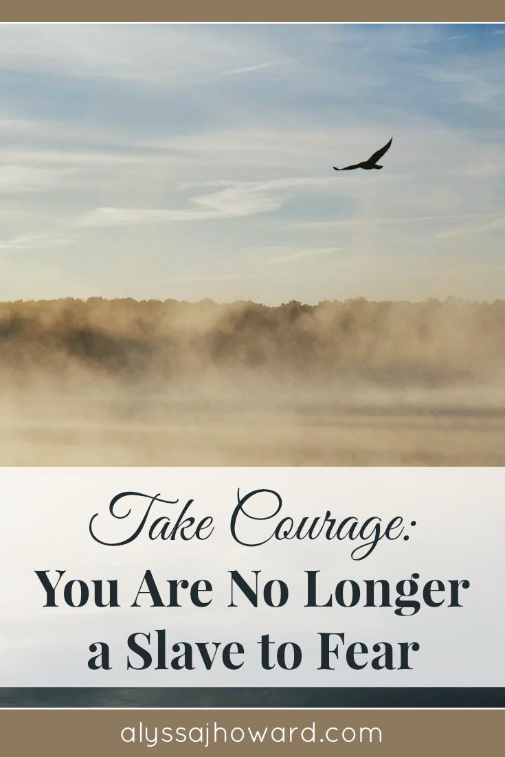 Take Courage: You Are No Longer a Slave to Fear | alyssajhoward.com