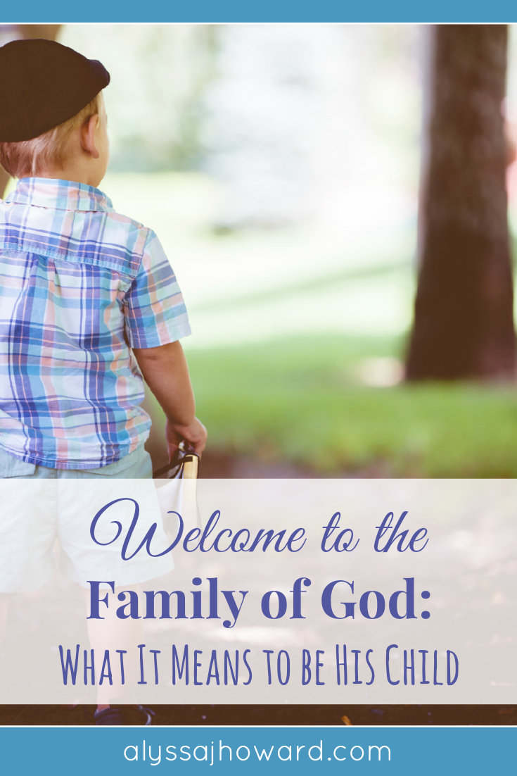 Welcome to the Family of God: What It Means to Be His Child   alyssajhoward.com