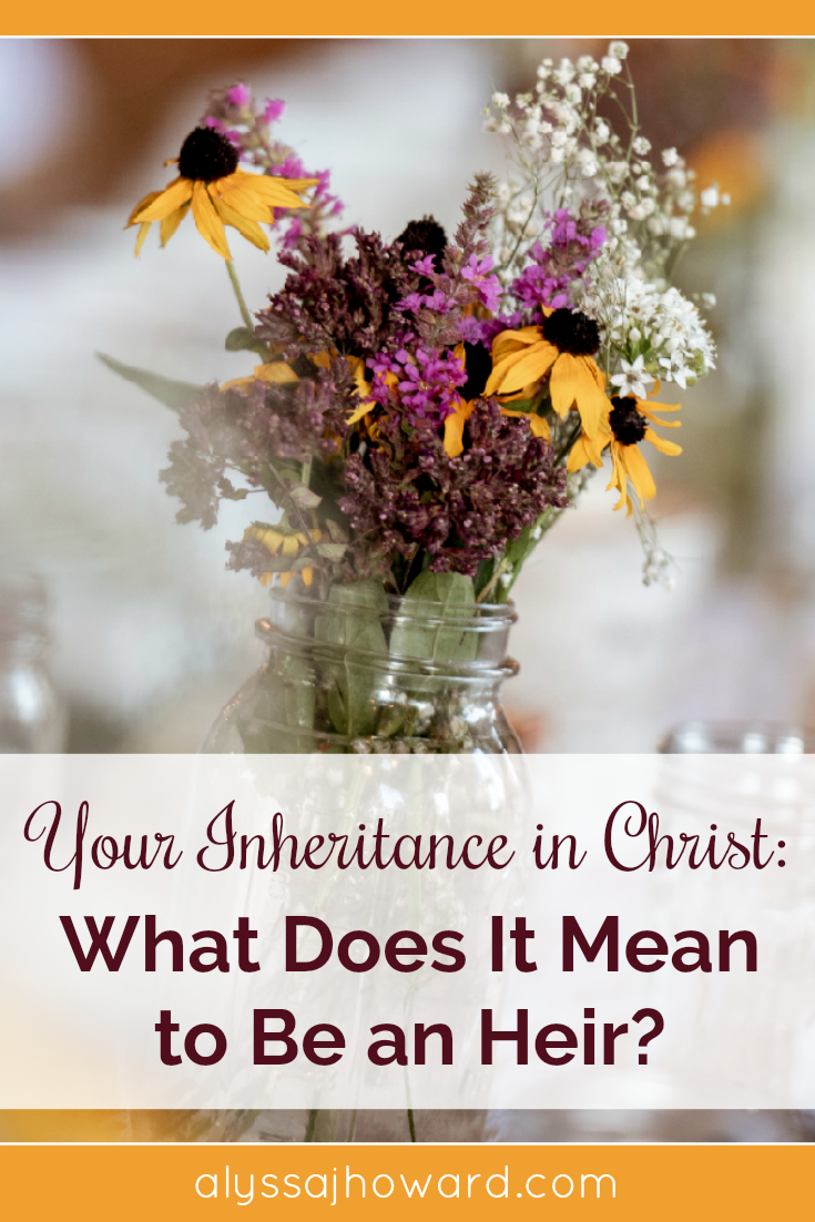 Your Inheritance in Christ: What Does It Mean to be an Heir?   alyssajhoward.com